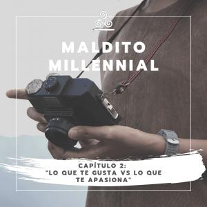 Maldito Millennial – Lo que te gusta vs lo que te apasiona