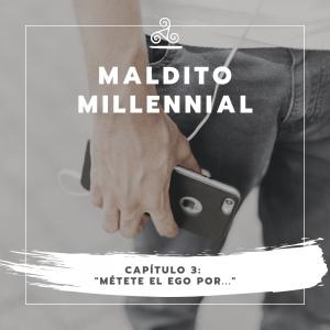Maldito Millennial – Métete el ego por…