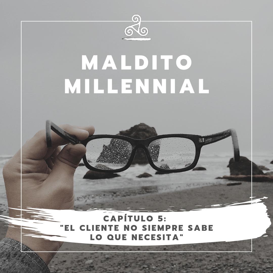 Maldito Millennial – El cliente no siempre sabe lo que necesita